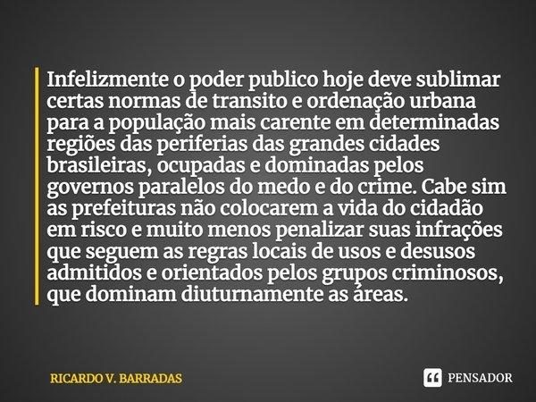 Infelizmente o poder publico hoje deve sublimar certas normas de transito e ordenação urbana para a população mais carente em determinadas regiões das periferi... Frase de Ricardo V. Barradas.