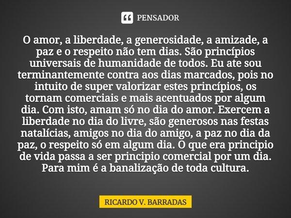 O amor, a liberdade, a generosidade, a amizade, a paz e o respeito não tem dias. São princípios universais de humanidade de todos. Eu ate sou terminantemente c... Frase de Ricardo V. Barradas.