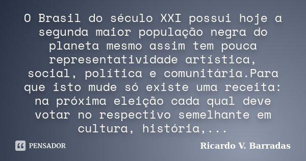 O Brasil do século XXI possui hoje a segunda maior população negra do planeta mesmo assim tem pouca representatividade artística, social, política e comunitária... Frase de Ricardo V. Barradas.