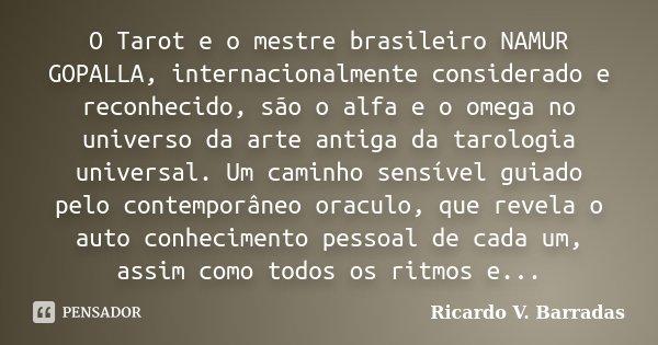 O Tarot e o mestre brasileiro NAMUR GOPALLA, internacionalmente considerado e reconhecido, são o alfa e o omega no universo da arte antiga da tarologia universa... Frase de RICARDO V. BARRADAS.