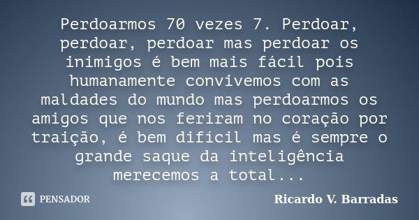 Perdoarmos 70 vezes 7. Perdoar, perdoar, perdoar mas perdoar os inimigos é bem mais fácil pois humanamente convivemos com as maldades do mundo mas perdoarmos os... Frase de Ricardo V. Barradas.