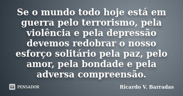 Se o mundo todo hoje está em guerra pelo terrorismo, pela violência e pela depressão devemos redobrar o nosso esforço solitário pela paz, pelo amor, pela bondad... Frase de RICARDO V. BARRADAS.
