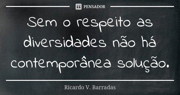Sem o respeito as diversidades não há contemporânea solução.... Frase de RICARDO V. BARRADAS.