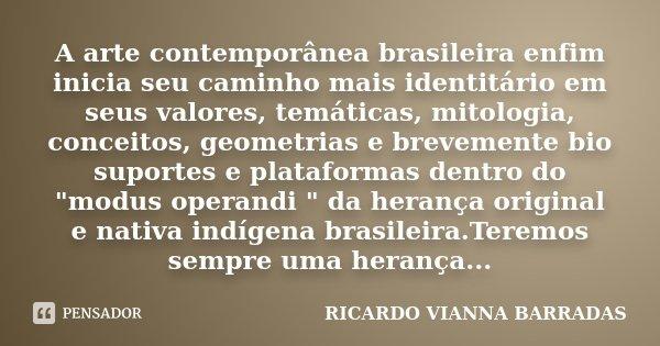 A arte contemporânea brasileira enfim inicia seu caminho mais identitário em seus valores, temáticas, mitologia, conceitos, geometrias e brevemente bio suportes... Frase de RICARDO VIANNA BARRADAS.