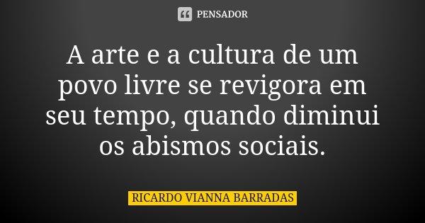 A arte e a cultura de um povo livre se revigora em seu tempo, quando diminui os abismos sociais.... Frase de RICARDO VIANNA BARRADAS.