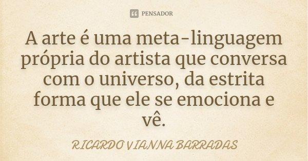 A arte é uma meta-linguagem própria do artista que conversa com o universo, da estrita forma que ele se emociona e vê.... Frase de Ricardo Vianna Barradas.