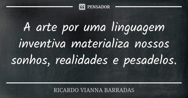 A arte por uma linguagem inventiva materializa nossos sonhos, realidades e pesadelos.... Frase de Ricardo Vianna Barradas.
