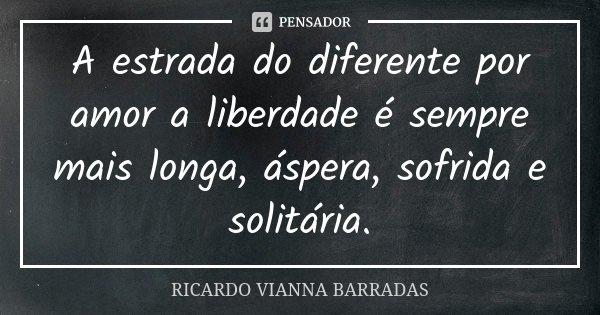 A estrada do diferente por amor a liberdade é sempre mais longa, áspera, sofrida e solitária.... Frase de Ricardo Vianna Barradas.