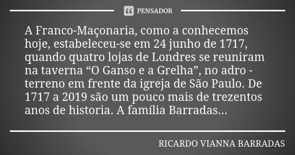 """A Franco-Maçonaria, como a conhecemos hoje, estabeleceu-se em 24 junho de 1717, quando quatro lojas de Londres se reuniram na taverna """"O Ganso e a Grelha"""", no a... Frase de Ricardo Vianna Barradas."""