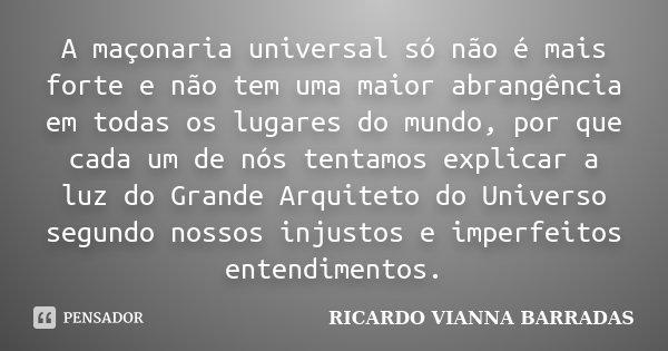A maçonaria universal só não é mais forte e não tem uma maior abrangência em todas os lugares do mundo, por que cada um de nós tentamos explicar a luz do Grande... Frase de RICARDO VIANNA BARRADAS.