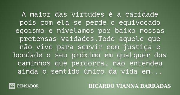 A maior das virtudes é a caridade pois com ela se perde o equivocado egoísmo e nivelamos por baixo nossas pretensas vaidades.Todo aquele que não vive para servi... Frase de RICARDO VIANNA BARRADAS.