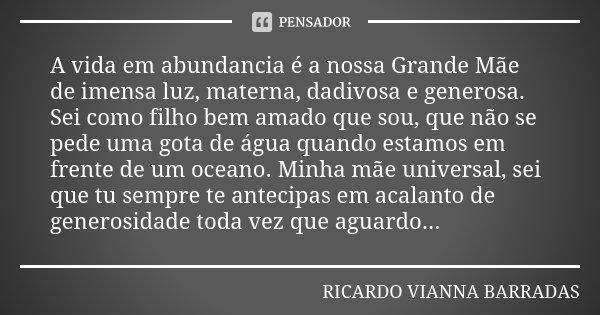 A vida em abundancia é a nossa Grande Mãe de imensa luz, materna, dadivosa e generosa. Sei como filho bem amado que sou, que não se pede uma gota de água quando... Frase de Ricardo Vianna Barradas.