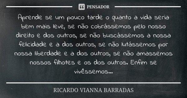 Aprende se um pouco tarde o quanto a vida seria bem mais leve, se não cobrássemos pelo nosso direito e dos outros, se não buscássemos a nossa felicidade e a dos... Frase de Ricardo Vianna Barradas.