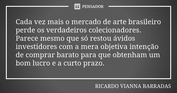 Cada vez mais o mercado de arte brasileiro perde os verdadeiros colecionadores. Parece mesmo que só restou ávidos investidores com a mera objetiva intenção de c... Frase de Ricardo Vianna Barradas.