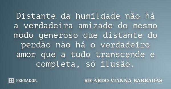 Distante da humildade não há a verdadeira amizade do mesmo modo generoso que distante do perdão não há o verdadeiro amor que a tudo transcende e completa, só il... Frase de Ricardo Vianna Barradas.