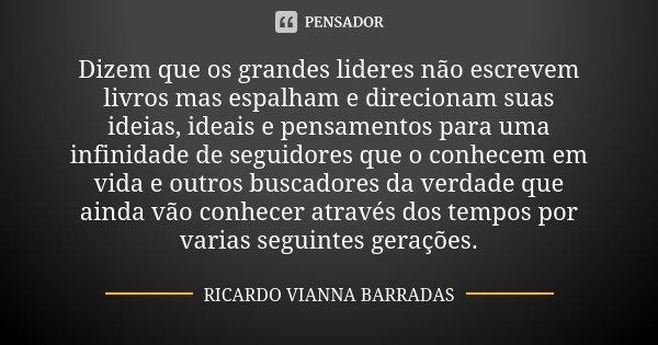 Dizem que os grandes lideres não escrevem livros mas espalham e direcionam suas ideias, ideais e pensamentos para uma infinidade de seguidores que o conhecem em... Frase de Ricardo Vianna Barradas.