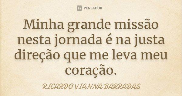 Minha grande missão nesta jornada é na justa direção que me leva meu coração.... Frase de Ricardo Vianna Barradas.