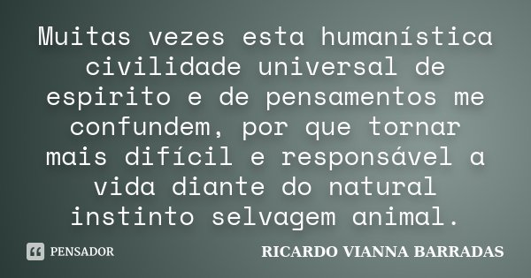 Muitas vezes esta humanística civilidade universal de espirito e de pensamentos me confundem, por que tornar mais difícil e responsável a vida diante do natural... Frase de Ricardo Vianna Barradas.