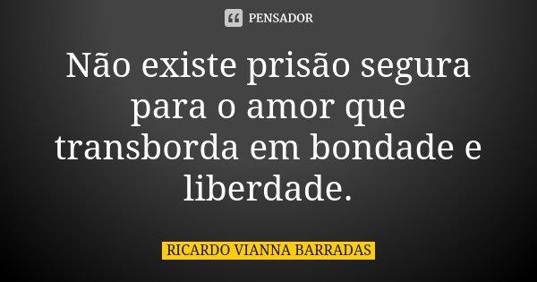 Não existe prisão segura para o amor que transborda em bondade e liberdade.... Frase de Ricardo Vianna Barradas.