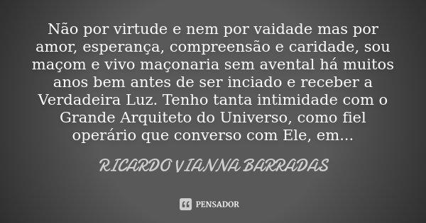 Não por virtude e nem por vaidade mas por amor, esperança, compreensão e caridade, sou maçom e vivo maçonaria sem avental há muitos anos bem antes de ser inciad... Frase de Ricardo Vianna Barradas.