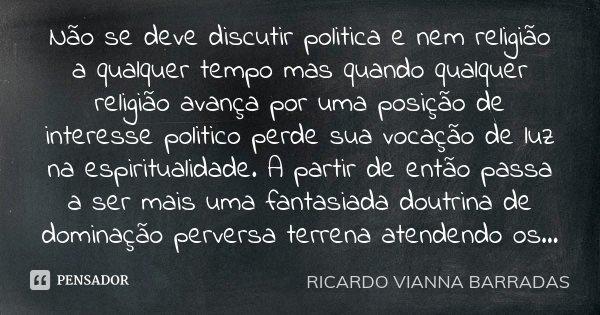 Não se deve discutir politica e nem religião a qualquer tempo mas quando qualquer religião avança por uma posição de interesse politico perde sua vocação de luz... Frase de Ricardo Vianna Barradas.