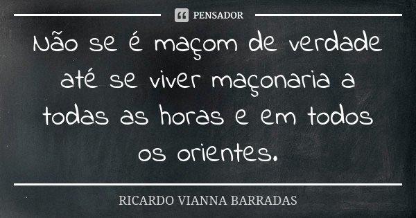 Não se é maçom de verdade até se viver maçonaria a todas as horas e em todos os orientes.... Frase de Ricardo Vianna Barradas.