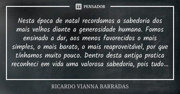 Nesta época de natal recordamos a sabedoria dos mais velhos diante a generosidade humana. Fomos ensinado a dar, aos menos favorecidos o mais simples, o mais bar... Frase de Ricardo Vianna Barradas.