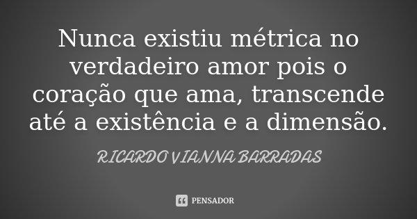Nunca existiu métrica no verdadeiro amor pois o coração que ama, transcende até a existência e a dimensão.... Frase de Ricardo Vianna Barradas.