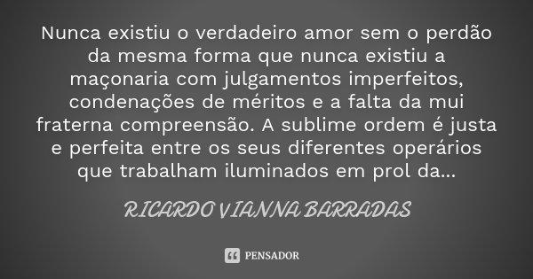 Nunca existiu o verdadeiro amor sem o perdão da mesma forma que nunca existiu a maçonaria com julgamentos imperfeitos, condenações de méritos e a falta da mui f... Frase de Ricardo Vianna Barradas.