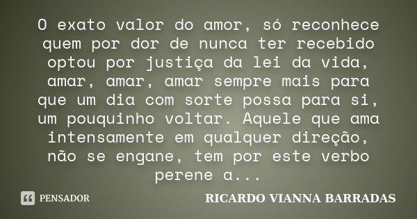 O exato valor do amor, só reconhece quem por dor de nunca ter recebido optou por justiça da lei da vida, amar, amar, amar sempre mais para que um dia com sorte ... Frase de Ricardo Vianna Barradas.