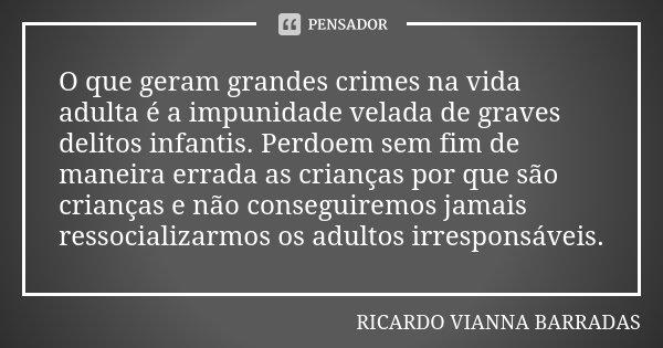 O que geram grandes crimes na vida adulta é a impunidade velada de graves delitos infantis. Perdoem sem fim de maneira errada as crianças por que são crianças e... Frase de Ricardo Vianna Barradas.