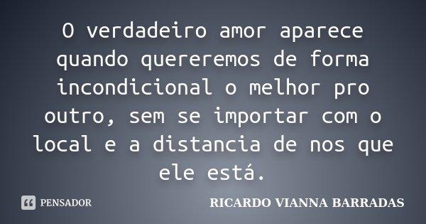 O verdadeiro amor aparece quando quereremos de forma incondicional o melhor pro outro, sem se importar com o local e a distancia de nos que ele está.... Frase de RICARDO VIANNA BARRADAS.