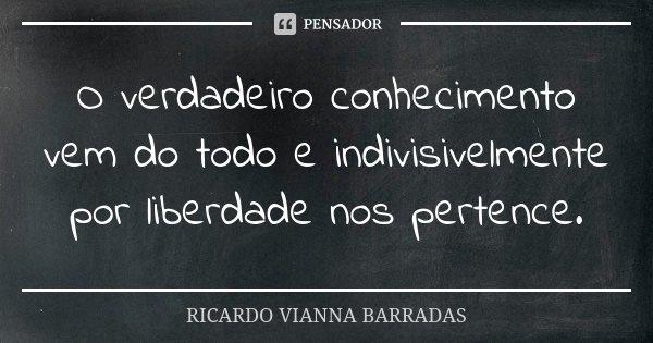 O verdadeiro conhecimento vem do todo e indivisivelmente por liberdade nos pertence.... Frase de Ricardo Vianna Barradas.