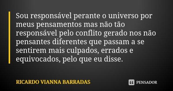 Sou responsável perante o universo por meus pensamentos mas não tão responsável pelo conflito gerado nos não pensantes diferentes que passam a se sentirem mais ... Frase de Ricardo Vianna Barradas.