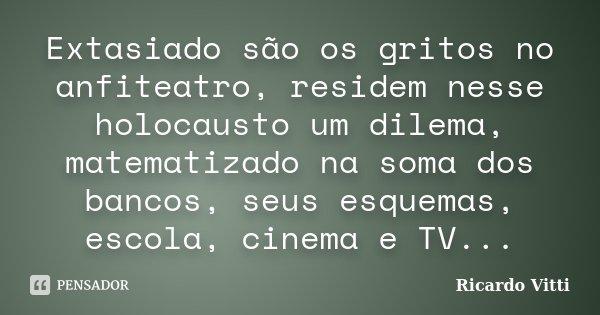 Extasiado são os gritos no anfiteatro, residem nesse holocausto um dilema, matematizado na soma dos bancos, seus esquemas, escola, cinema e TV...... Frase de Ricardo Vitti.