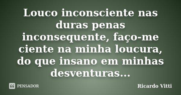 Louco inconsciente nas duras penas inconsequente, faço-me ciente na minha loucura, do que insano em minhas desventuras...... Frase de Ricardo Vitti.