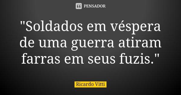 """""""Soldados em véspera de uma guerra atiram farras em seus fuzis.""""... Frase de Ricardo Vitti."""