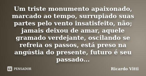 Um triste monumento apaixonado, marcado ao tempo, surrupiado suas partes pelo vento insatisfeito, não; jamais deixou de amar, aquele gramado verdejante, oscilan... Frase de Ricardo Vitti.