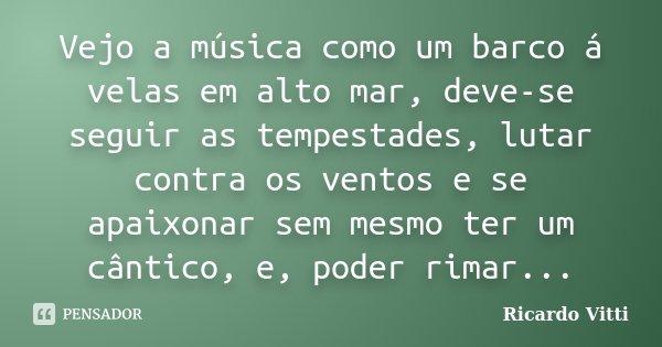 Vejo a música como um barco á velas em alto mar, deve-se seguir as tempestades, lutar contra os ventos e se apaixonar sem mesmo ter um cântico, e, poder rimar..... Frase de Ricardo Vitti.