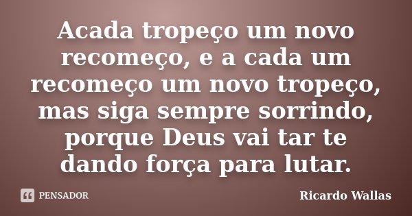 Acada tropeço um novo recomeço, e a cada um recomeço um novo tropeço, mas siga sempre sorrindo, porque Deus vai tar te dando força para lutar.... Frase de Ricardo Wallas.