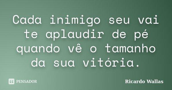 Cada inimigo seu vai te aplaudir de pé quando vê o tamanho da sua vitória.... Frase de Ricardo Wallas.