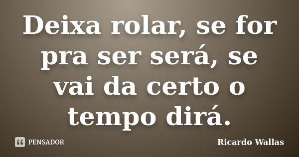 Deixa rolar, se for pra ser será, se vai da certo o tempo dirá.... Frase de Ricardo Wallas.
