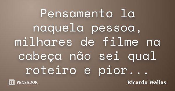 Pensamento la naquela pessoa, milhares de filme na cabeça não sei qual roteiro e pior...... Frase de Ricardo Wallas.