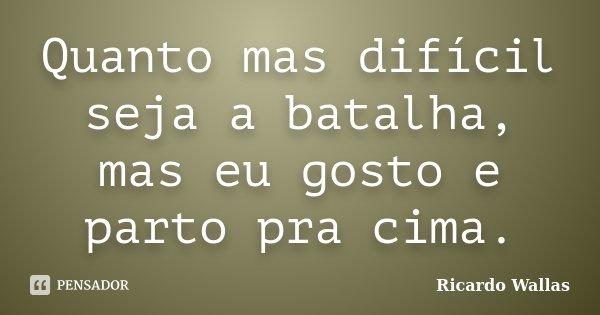 Quanto mas difícil seja a batalha, mas eu gosto e parto pra cima.... Frase de Ricardo Wallas.