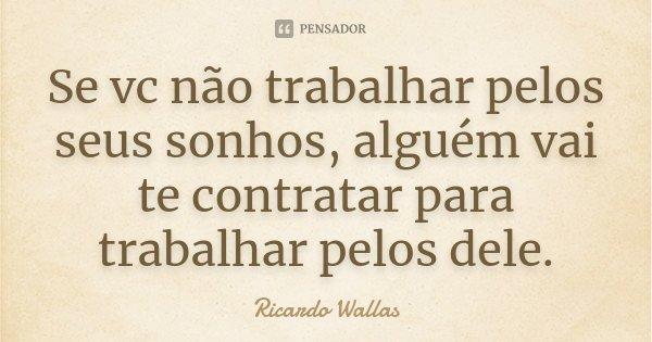 Se vc não trabalhar pelos seus sonhos, alguém vai te contratar para trabalhar pelos dele.... Frase de Ricardo Wallas.