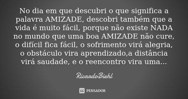 No dia em que descubri o que significa a palavra AMIZADE, descobri também que a vida é muito fácil, porque não existe NADA no mundo que uma boa AMIZADE não cure... Frase de RicardoBiehl.