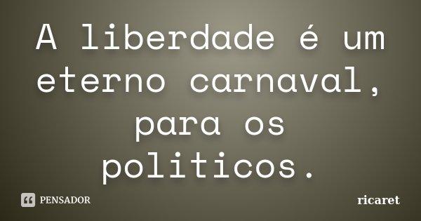 A liberdade é um eterno carnaval, para os politicos.... Frase de ricaret.
