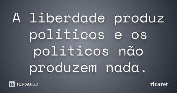 A liberdade produz politicos e os politicos não produzem nada.... Frase de ricaret.