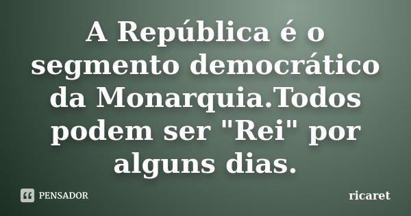 """A República é o segmento democrático da Monarquia.Todos podem ser """"Rei"""" por alguns dias.... Frase de ricaret."""
