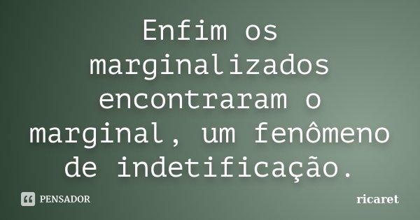 Enfim os marginalizados encontraram o marginal, um fenômeno de indetificação.... Frase de ricaret.